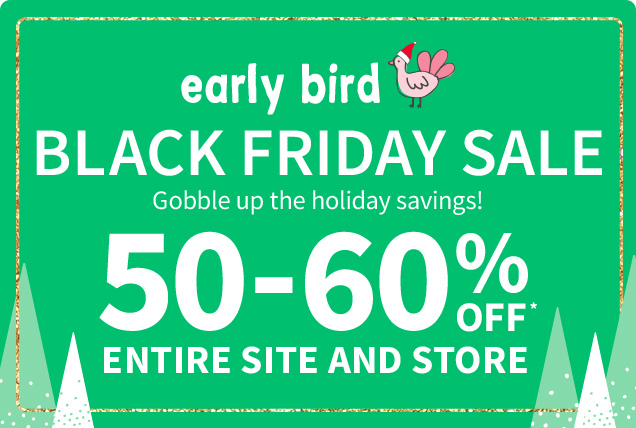 early bird | BLACK FRIDAY SALE | Gobble up the holiday savings! | 50-60% OFF* ENTIRE SITE AND STORE